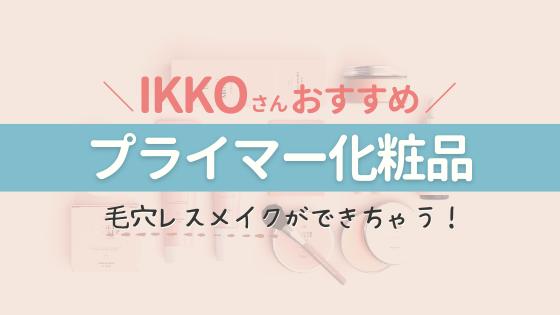 IKKOさんおすすめ!【プライマー】化粧品&超人気下地で毛穴レス